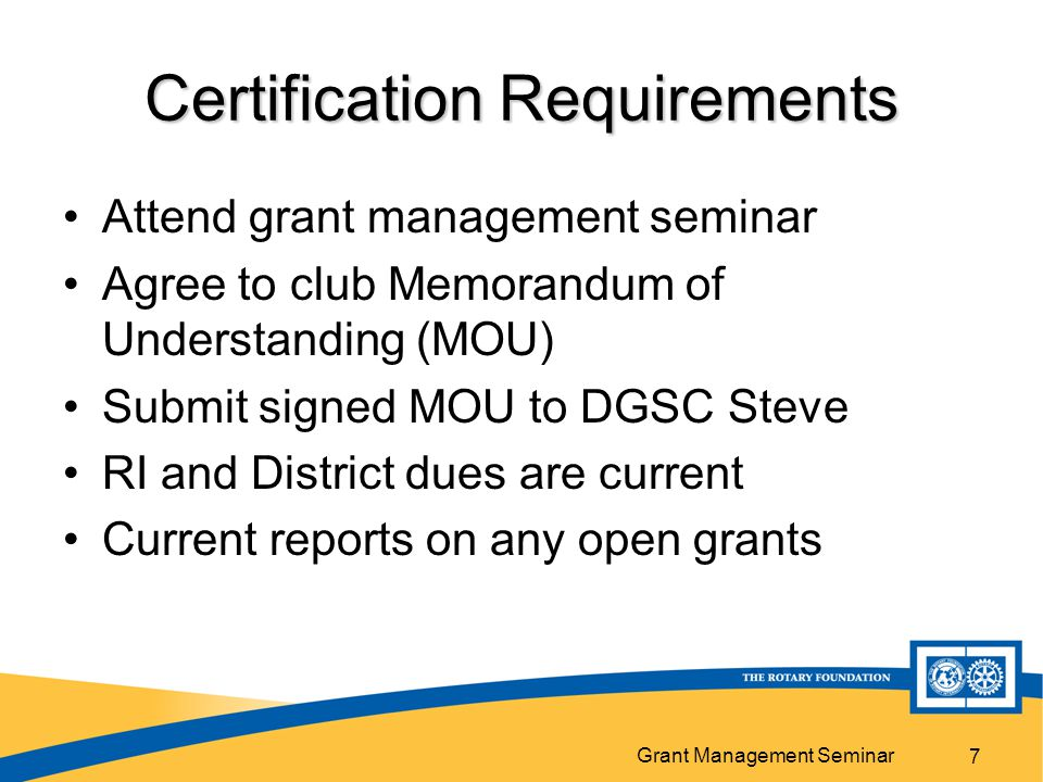 Grant Management Seminar 7 Certification Requirements Attend grant management seminar Agree to club Memorandum of Understanding (MOU) Submit signed MO