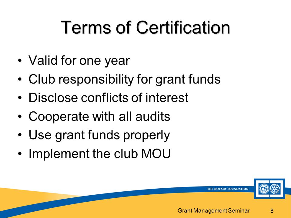 Grant Management Seminar 8 Terms of Certification Valid for one year Club responsibility for grant funds Disclose conflicts of interest Cooperate with all audits Use grant funds properly Implement the club MOU