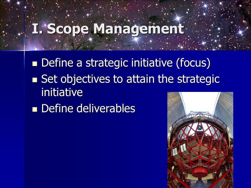 I. Scope Management Define a strategic initiative (focus) Define a strategic initiative (focus) Set objectives to attain the strategic initiative Set
