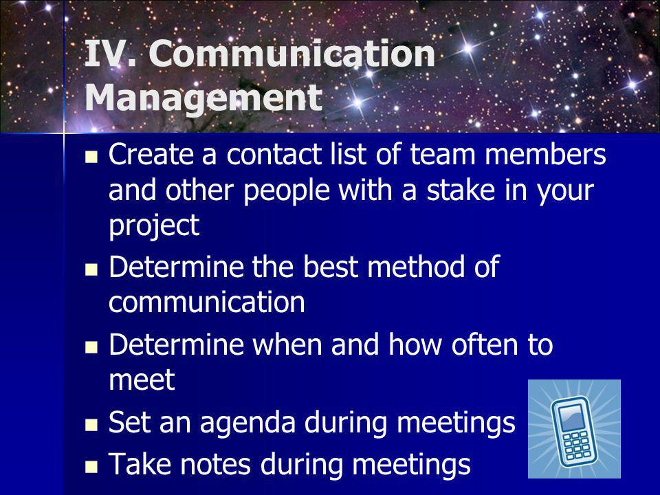 IV. Communication Management Create a contact list of team members and other people with a stake in your project Determine the best method of communic