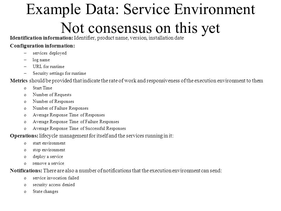 Example Data: Service Environment Not consensus on this yet Identification information: Identifier, product name, version, installation date Configuration information: –services deployed –log name –URL for runtime –Security settings for runtime Metrics should be provided that indicate the rate of work and responsiveness of the execution environment to them oStart Time oNumber of Requests oNumber of Responses oNumber of Failure Responses oAverage Response Time of Responses oAverage Response Time of Failure Responses oAverage Response Time of Successful Responses Operations: lifecycle management for itself and the services running in it: ostart environment ostop environment odeploy a service oremove a service Notifications: There are also a number of notifications that the execution environment can send: oservice invocation failed osecurity access denied oState changes