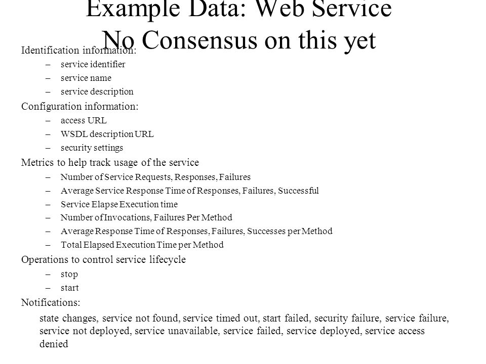 Example Data: Web Service No Consensus on this yet Identification information: –service identifier –service name –service description Configuration information: –access URL –WSDL description URL –security settings Metrics to help track usage of the service –Number of Service Requests, Responses, Failures –Average Service Response Time of Responses, Failures, Successful –Service Elapse Execution time –Number of Invocations, Failures Per Method –Average Response Time of Responses, Failures, Successes per Method –Total Elapsed Execution Time per Method Operations to control service lifecycle –stop –start Notifications: state changes, service not found, service timed out, start failed, security failure, service failure, service not deployed, service unavailable, service failed, service deployed, service access denied