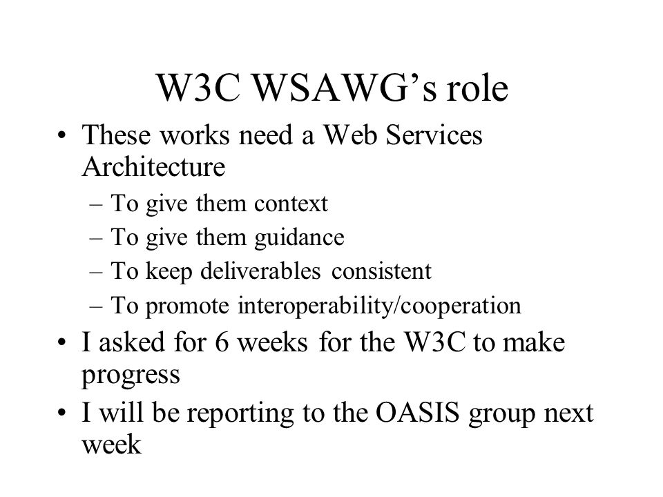 W3C WSAWGs role These works need a Web Services Architecture –To give them context –To give them guidance –To keep deliverables consistent –To promote interoperability/cooperation I asked for 6 weeks for the W3C to make progress I will be reporting to the OASIS group next week