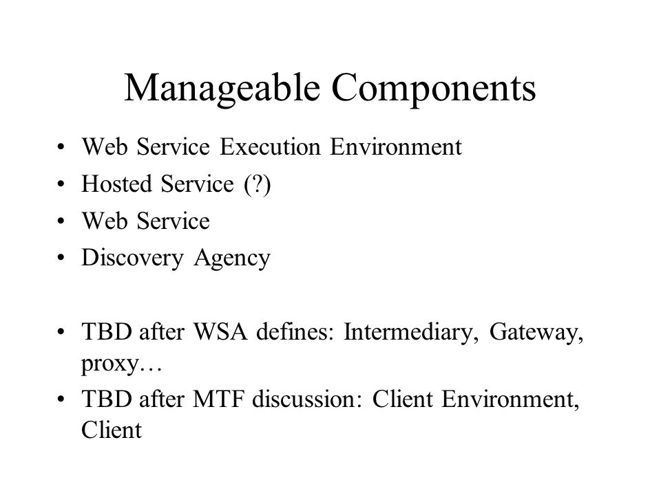 Manageable Components Web Service Execution Environment Hosted Service (?) Web Service Discovery Agency TBD after WSA defines: Intermediary, Gateway, proxy… TBD after MTF discussion: Client Environment, Client