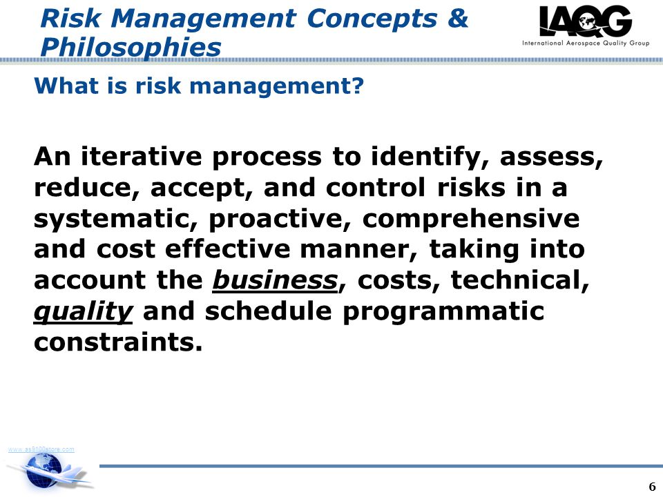www.as9100store.com Risk Management Concepts & Philosophies What is risk management? An iterative process to identify, assess, reduce, accept, and con