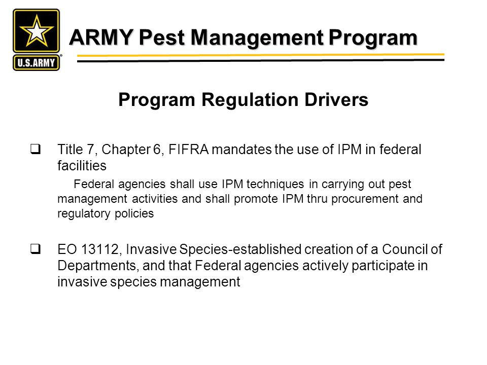 ARMY Pest Management Program Program Regulation Drivers Title 7, Chapter 6, FIFRA mandates the use of IPM in federal facilities Federal agencies shall use IPM techniques in carrying out pest management activities and shall promote IPM thru procurement and regulatory policies EO 13112, Invasive Species-established creation of a Council of Departments, and that Federal agencies actively participate in invasive species management