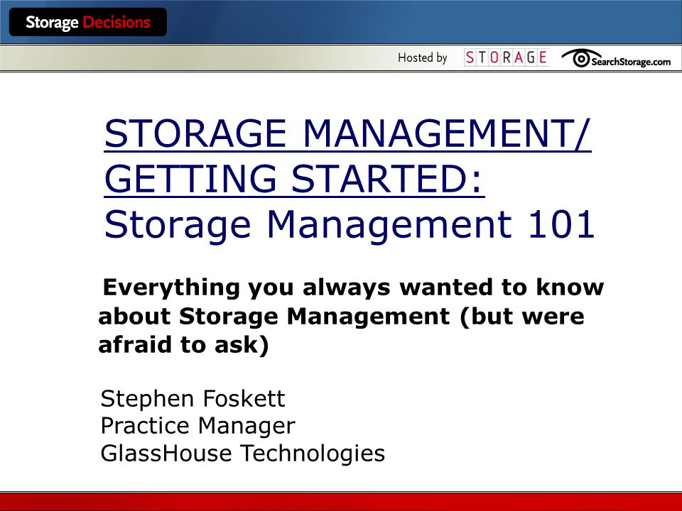 STORAGE MANAGEMENT/ GETTING STARTED: Storage Management 101 Everything you always wanted to know about Storage Management (but were afraid to ask) Stephen Foskett Practice Manager GlassHouse Technologies