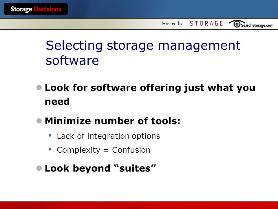 Selecting storage management software Look for software offering just what you need Minimize number of tools: Lack of integration options Complexity = Confusion Look beyond suites