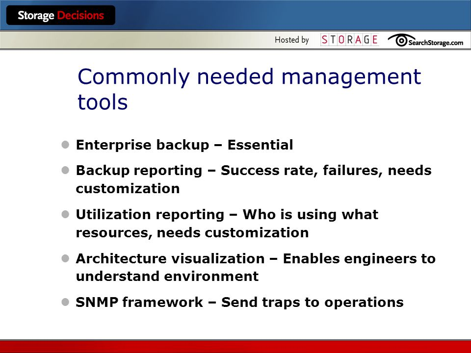 Commonly needed management tools Enterprise backup – Essential Backup reporting – Success rate, failures, needs customization Utilization reporting – Who is using what resources, needs customization Architecture visualization – Enables engineers to understand environment SNMP framework – Send traps to operations