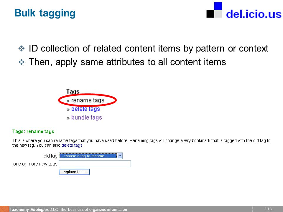 113 Taxonomy Strategies LLC The business of organized information Bulk tagging v ID collection of related content items by pattern or context v Then, apply same attributes to all content items