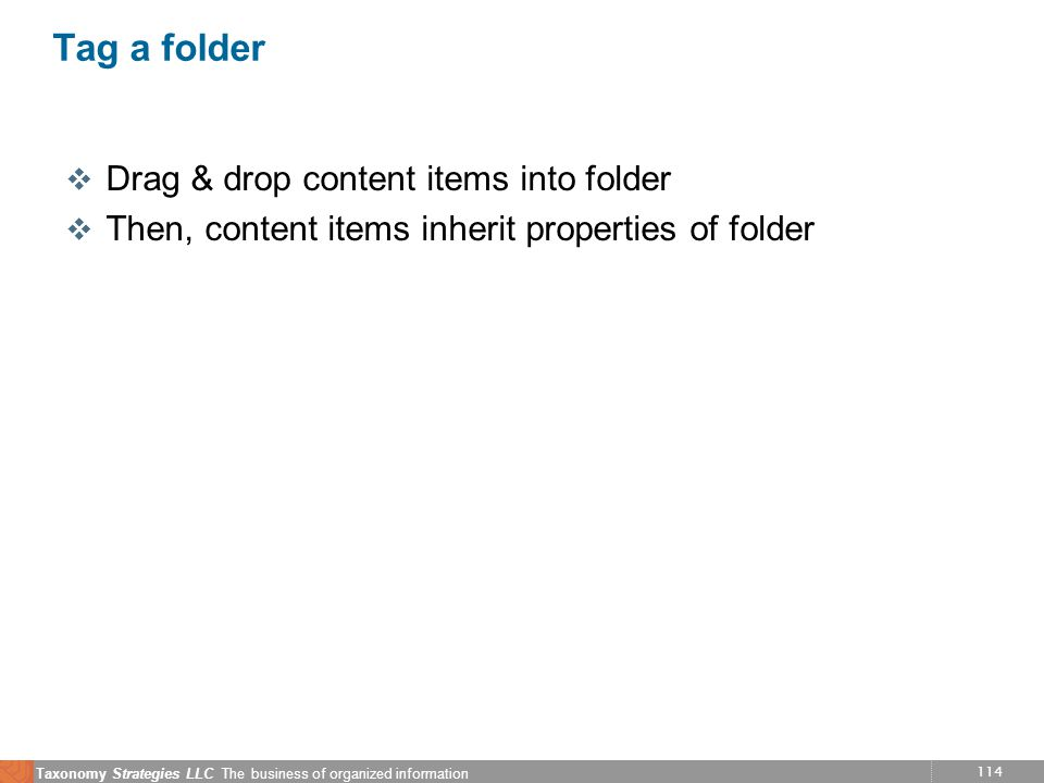 114 Taxonomy Strategies LLC The business of organized information Tag a folder v Drag & drop content items into folder v Then, content items inherit properties of folder