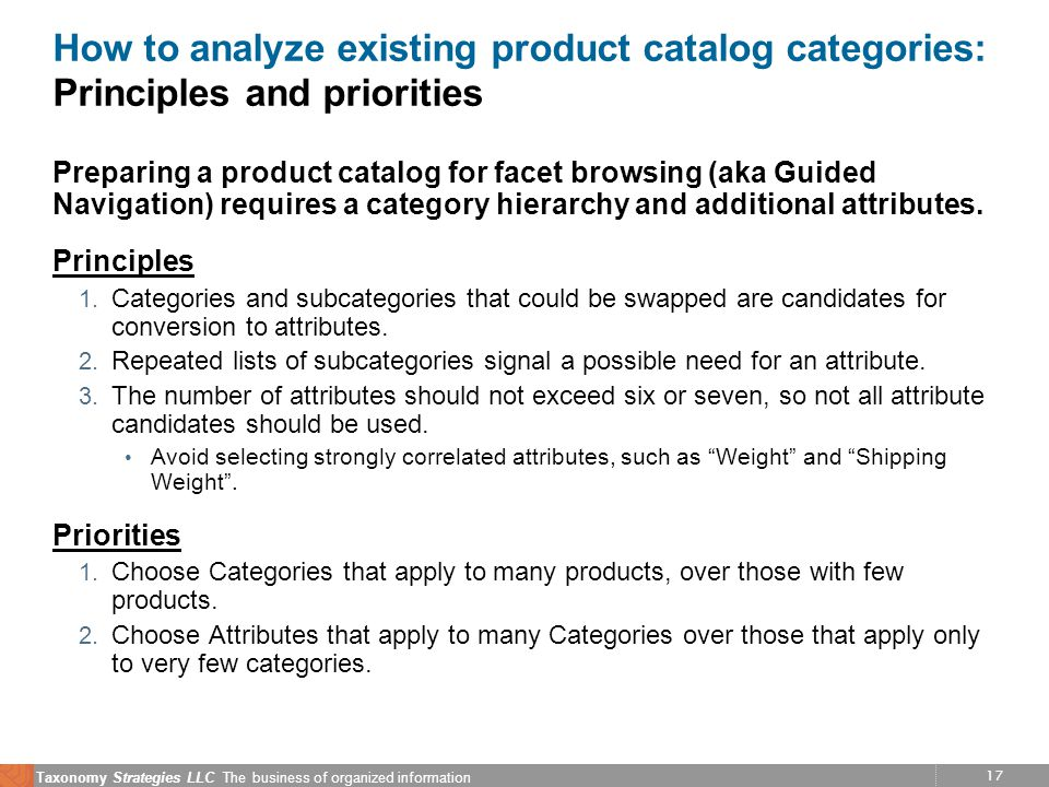 17 Taxonomy Strategies LLC The business of organized information How to analyze existing product catalog categories: Principles and priorities Preparing a product catalog for facet browsing (aka Guided Navigation) requires a category hierarchy and additional attributes.