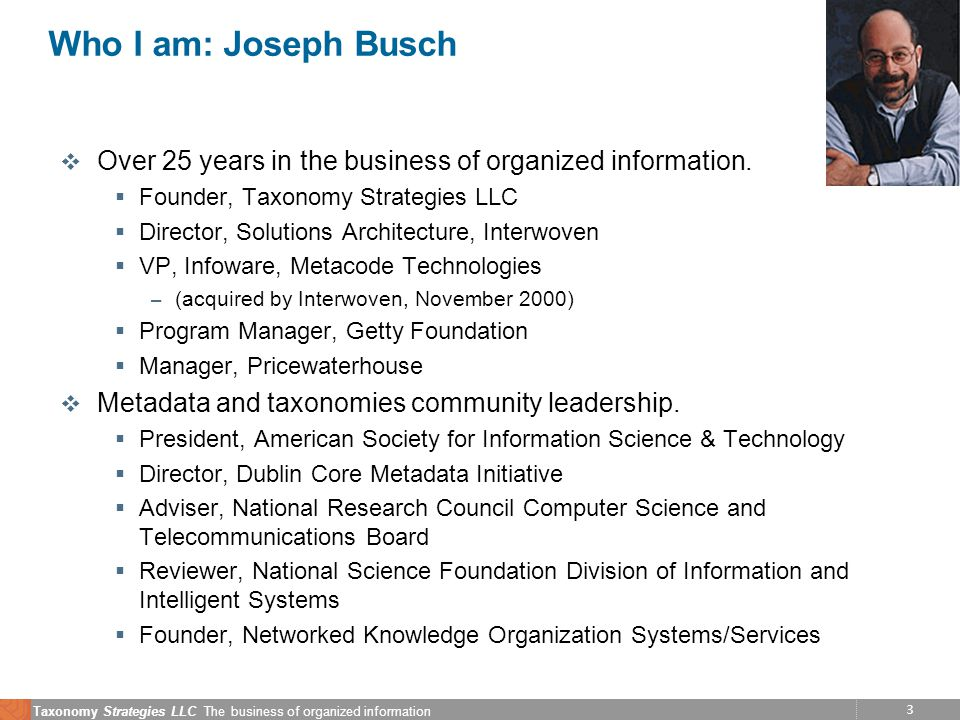 3 Taxonomy Strategies LLC The business of organized information Who I am: Joseph Busch v Over 25 years in the business of organized information.