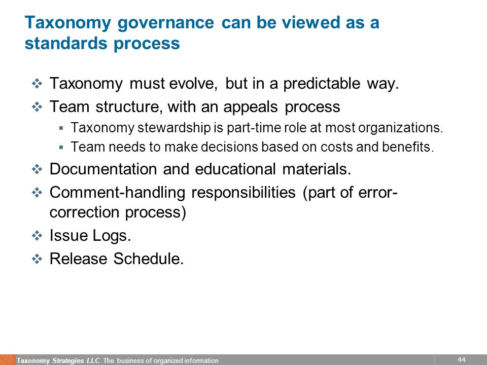 44 Taxonomy Strategies LLC The business of organized information Taxonomy governance can be viewed as a standards process v Taxonomy must evolve, but in a predictable way.