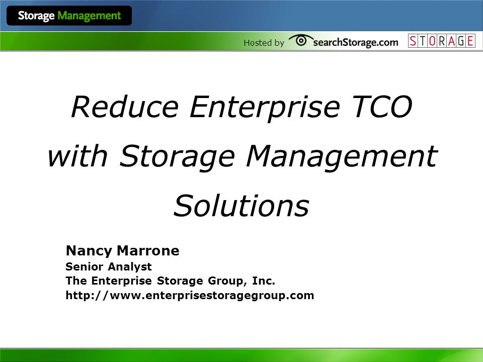 Hosted by Reduce Enterprise TCO with Storage Management Solutions Nancy Marrone Senior Analyst The Enterprise Storage Group, Inc. http://www.enterpris