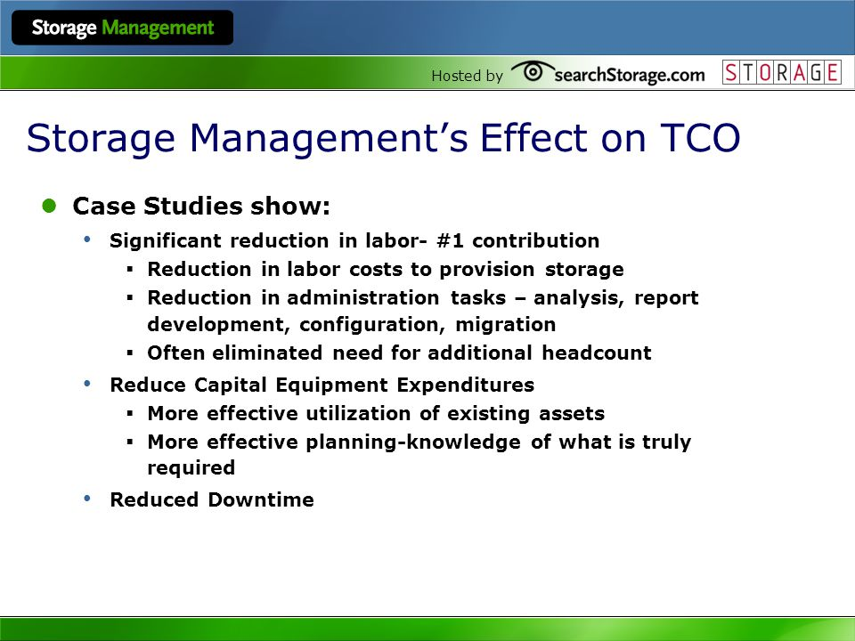 Hosted by Storage Managements Effect on TCO Case Studies show: Significant reduction in labor- #1 contribution Reduction in labor costs to provision s