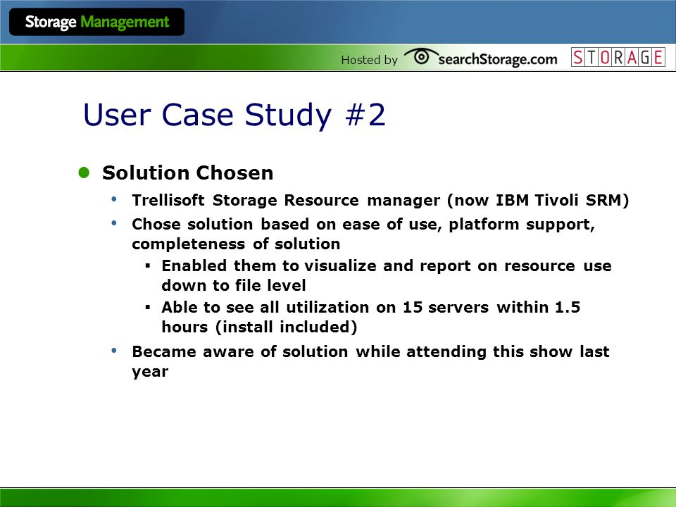 Hosted by User Case Study #2 Solution Chosen Trellisoft Storage Resource manager (now IBM Tivoli SRM) Chose solution based on ease of use, platform su