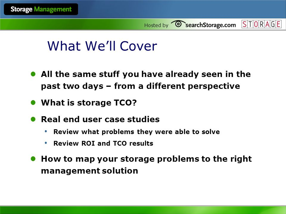 Hosted by What Well Cover All the same stuff you have already seen in the past two days – from a different perspective What is storage TCO.