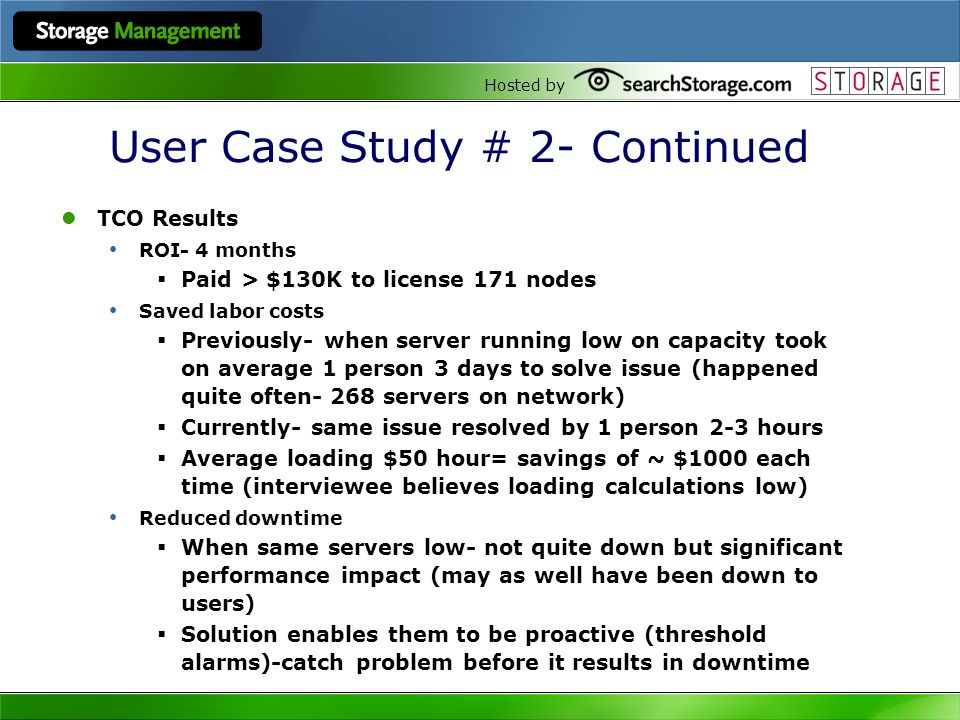 Hosted by User Case Study # 2- Continued TCO Results ROI- 4 months Paid > $130K to license 171 nodes Saved labor costs Previously- when server running low on capacity took on average 1 person 3 days to solve issue (happened quite often- 268 servers on network) Currently- same issue resolved by 1 person 2-3 hours Average loading $50 hour= savings of ~ $1000 each time (interviewee believes loading calculations low) Reduced downtime When same servers low- not quite down but significant performance impact (may as well have been down to users) Solution enables them to be proactive (threshold alarms)-catch problem before it results in downtime