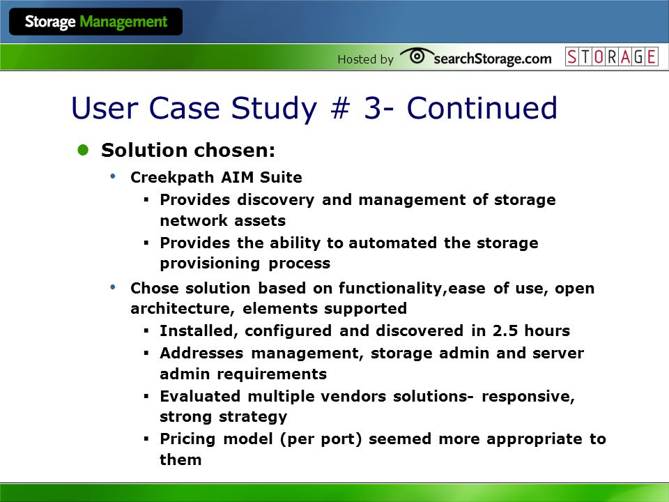 Hosted by User Case Study # 3- Continued Solution chosen: Creekpath AIM Suite Provides discovery and management of storage network assets Provides the ability to automated the storage provisioning process Chose solution based on functionality,ease of use, open architecture, elements supported Installed, configured and discovered in 2.5 hours Addresses management, storage admin and server admin requirements Evaluated multiple vendors solutions- responsive, strong strategy Pricing model (per port) seemed more appropriate to them