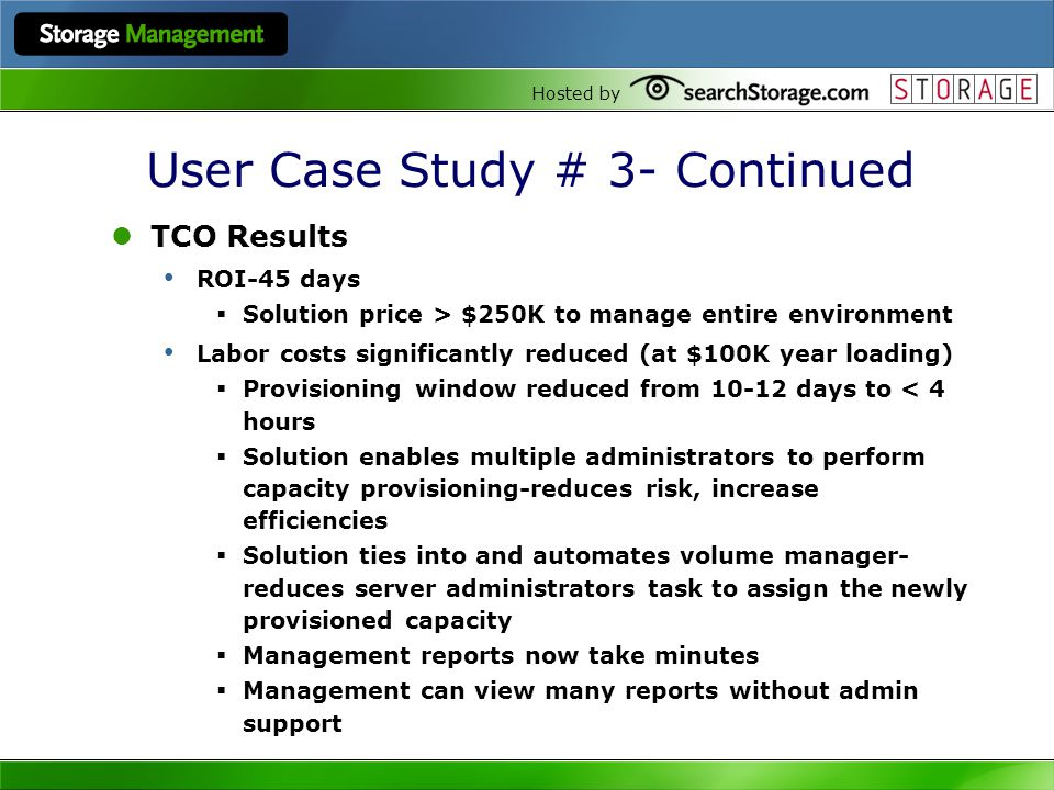 Hosted by User Case Study # 3- Continued TCO Results ROI-45 days Solution price > $250K to manage entire environment Labor costs significantly reduced (at $100K year loading) Provisioning window reduced from 10-12 days to < 4 hours Solution enables multiple administrators to perform capacity provisioning-reduces risk, increase efficiencies Solution ties into and automates volume manager- reduces server administrators task to assign the newly provisioned capacity Management reports now take minutes Management can view many reports without admin support