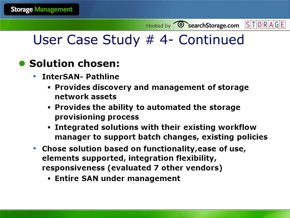 Hosted by User Case Study # 4- Continued Solution chosen: InterSAN- Pathline Provides discovery and management of storage network assets Provides the ability to automated the storage provisioning process Integrated solutions with their existing workflow manager to support batch changes, existing policies Chose solution based on functionality,ease of use, elements supported, integration flexibility, responsiveness (evaluated 7 other vendors) Entire SAN under management