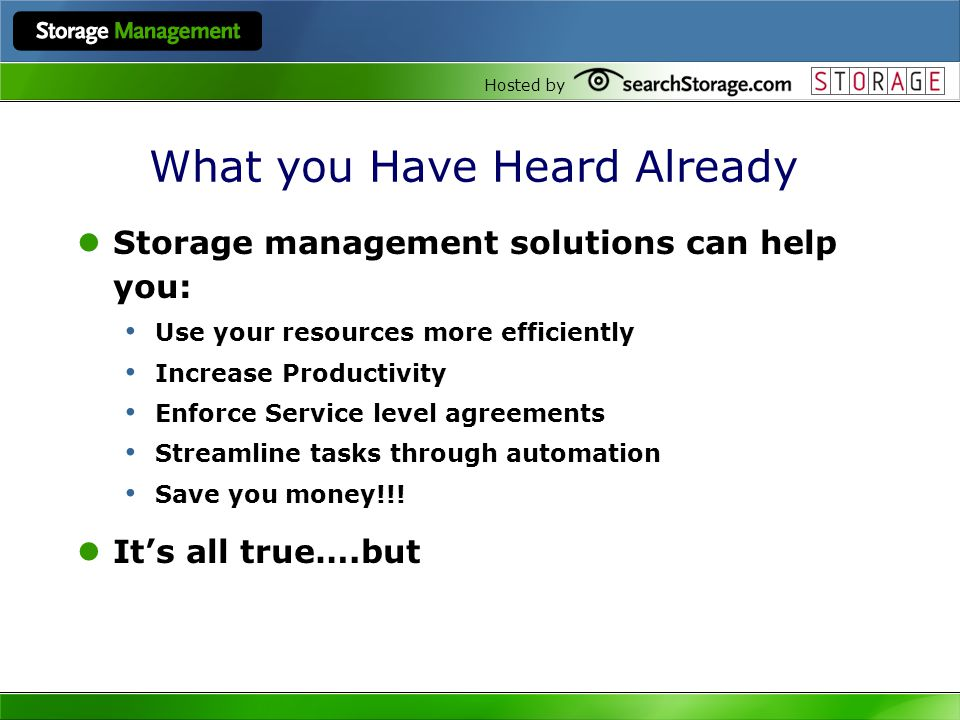 Hosted by What you Have Heard Already Storage management solutions can help you: Use your resources more efficiently Increase Productivity Enforce Service level agreements Streamline tasks through automation Save you money!!.