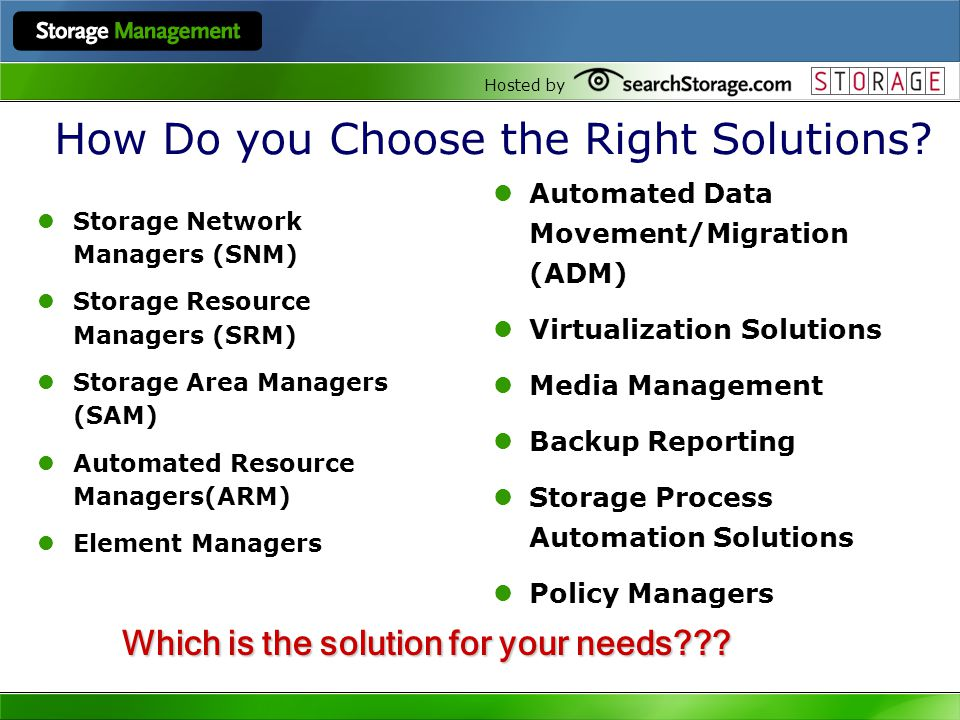 Hosted by How Do you Choose the Right Solutions? Storage Network Managers (SNM) Storage Resource Managers (SRM) Storage Area Managers (SAM) Automated