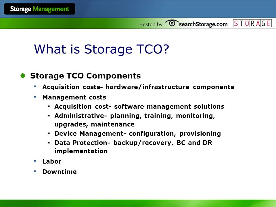 Hosted by What is Storage TCO? Storage TCO Components Acquisition costs- hardware/infrastructure components Management costs Acquisition cost- softwar