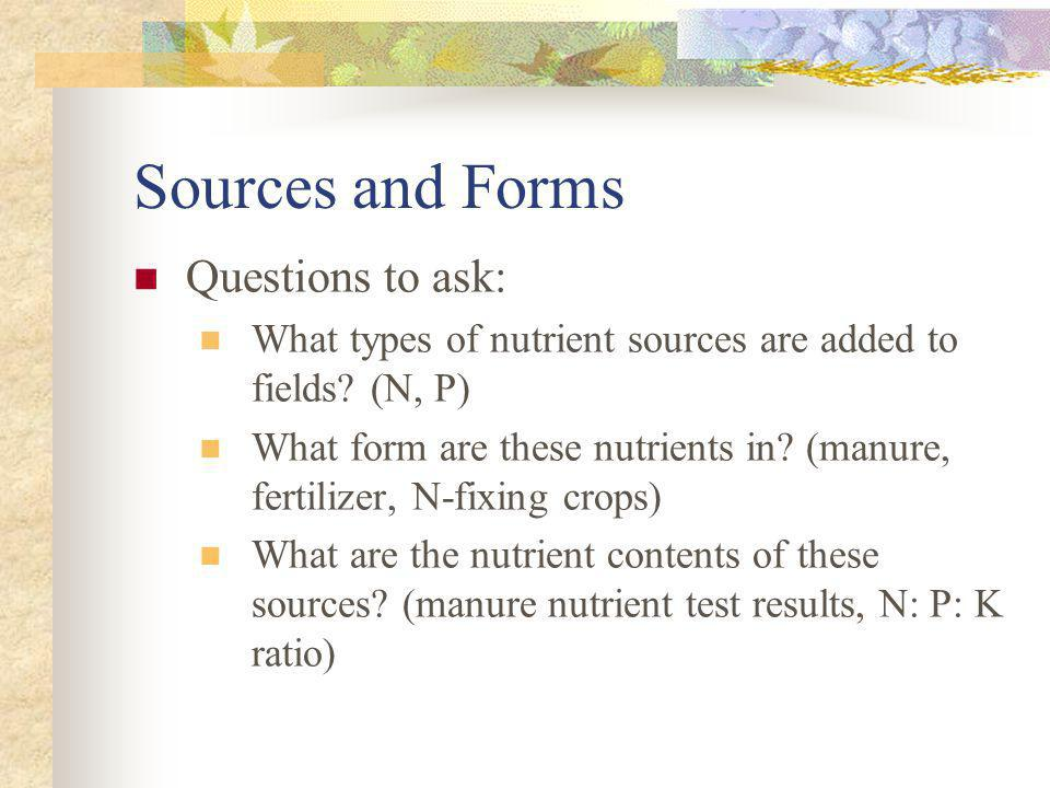 Sources and Forms Questions to ask: What types of nutrient sources are added to fields? (N, P) What form are these nutrients in? (manure, fertilizer,