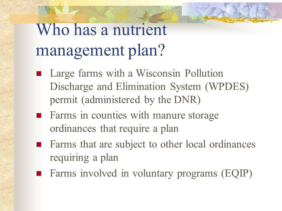 Who has a nutrient management plan? Large farms with a Wisconsin Pollution Discharge and Elimination System (WPDES) permit (administered by the DNR) F