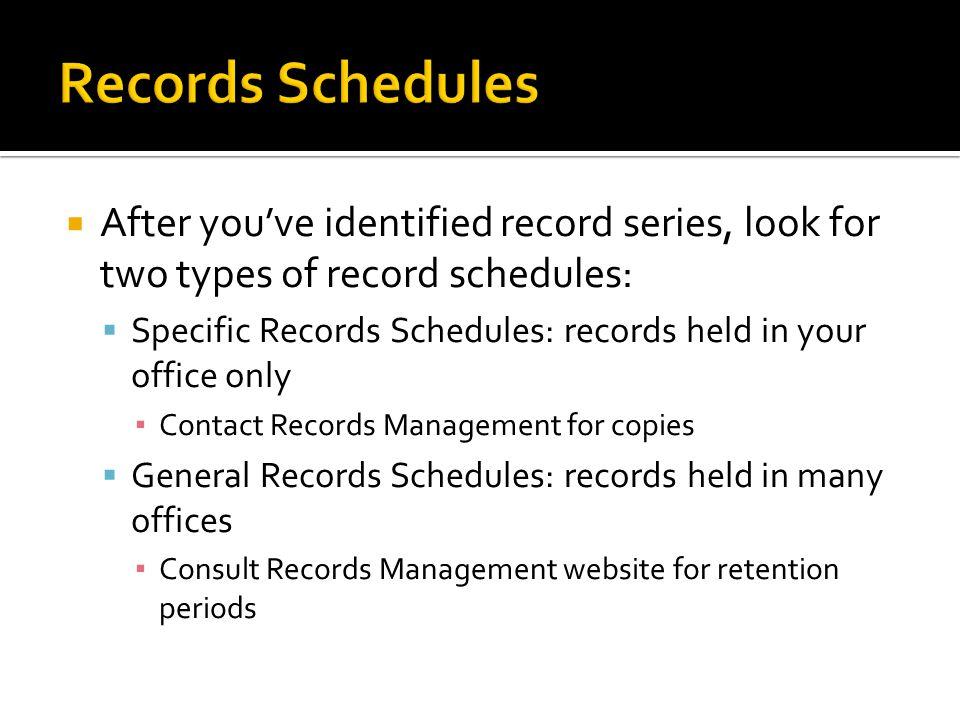 After youve identified record series, look for two types of record schedules: Specific Records Schedules: records held in your office only Contact Records Management for copies General Records Schedules: records held in many offices Consult Records Management website for retention periods
