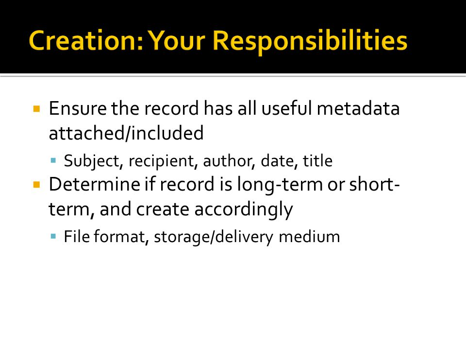 Ensure the record has all useful metadata attached/included Subject, recipient, author, date, title Determine if record is long-term or short- term, and create accordingly File format, storage/delivery medium