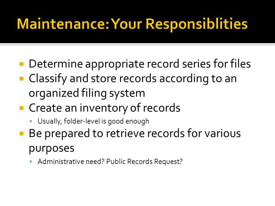 Determine appropriate record series for files Classify and store records according to an organized filing system Create an inventory of records Usually, folder-level is good enough Be prepared to retrieve records for various purposes Administrative need.