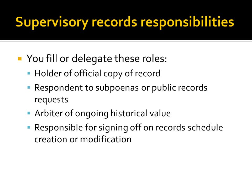 You fill or delegate these roles: Holder of official copy of record Respondent to subpoenas or public records requests Arbiter of ongoing historical value Responsible for signing off on records schedule creation or modification