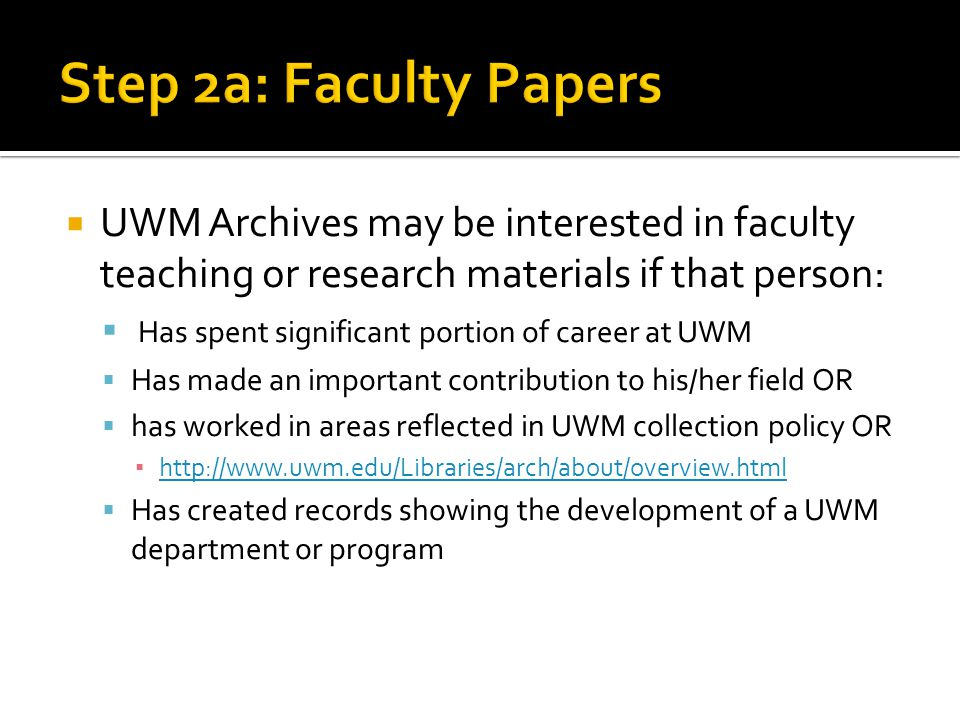UWM Archives may be interested in faculty teaching or research materials if that person: Has spent significant portion of career at UWM Has made an important contribution to his/her field OR has worked in areas reflected in UWM collection policy OR http://www.uwm.edu/Libraries/arch/about/overview.html Has created records showing the development of a UWM department or program
