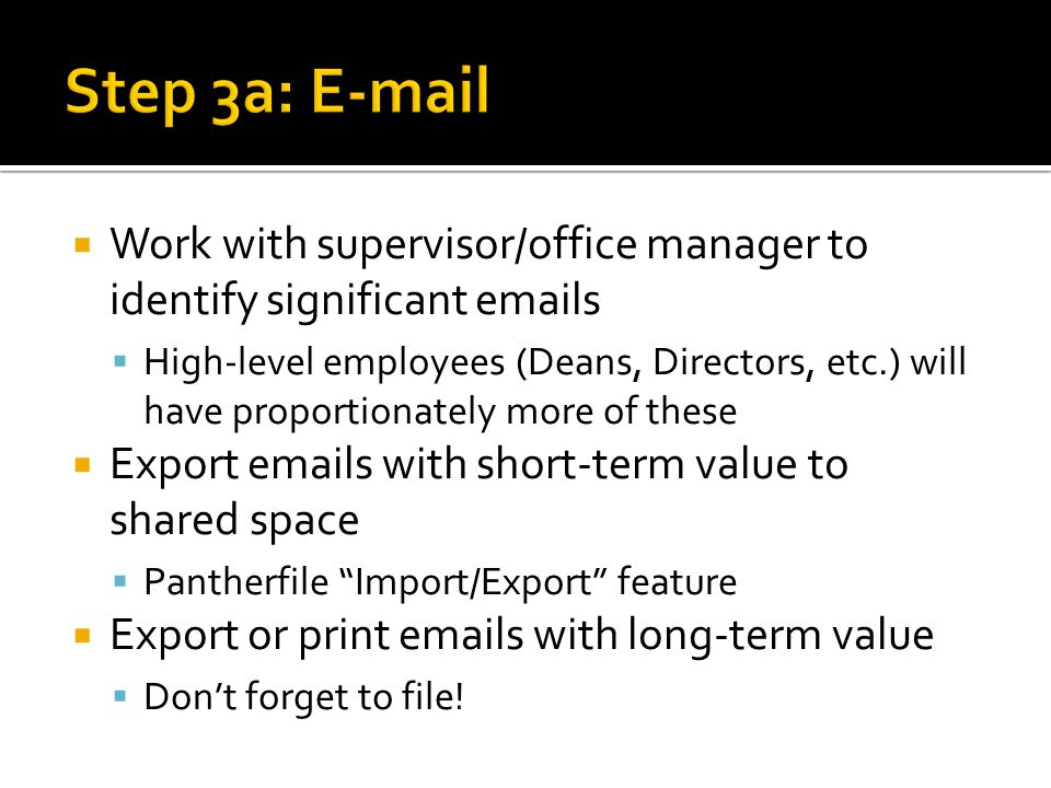 Work with supervisor/office manager to identify significant emails High-level employees (Deans, Directors, etc.) will have proportionately more of these Export emails with short-term value to shared space Pantherfile Import/Export feature Export or print emails with long-term value Dont forget to file!