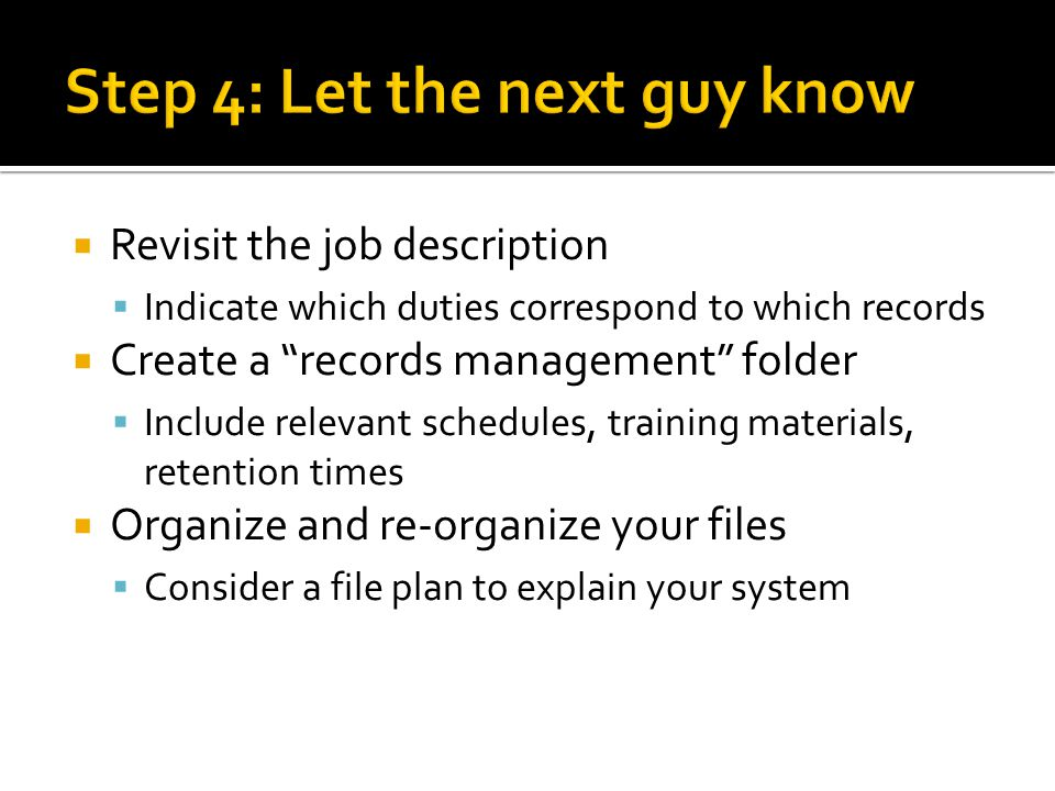 Revisit the job description Indicate which duties correspond to which records Create a records management folder Include relevant schedules, training materials, retention times Organize and re-organize your files Consider a file plan to explain your system