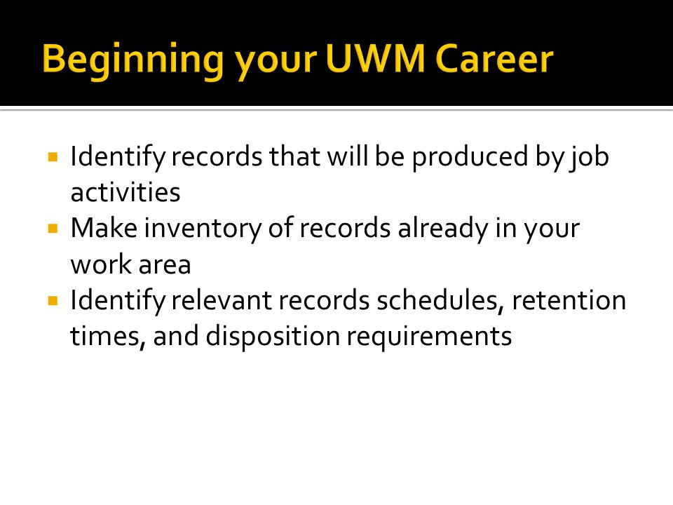 Identify records that will be produced by job activities Make inventory of records already in your work area Identify relevant records schedules, retention times, and disposition requirements