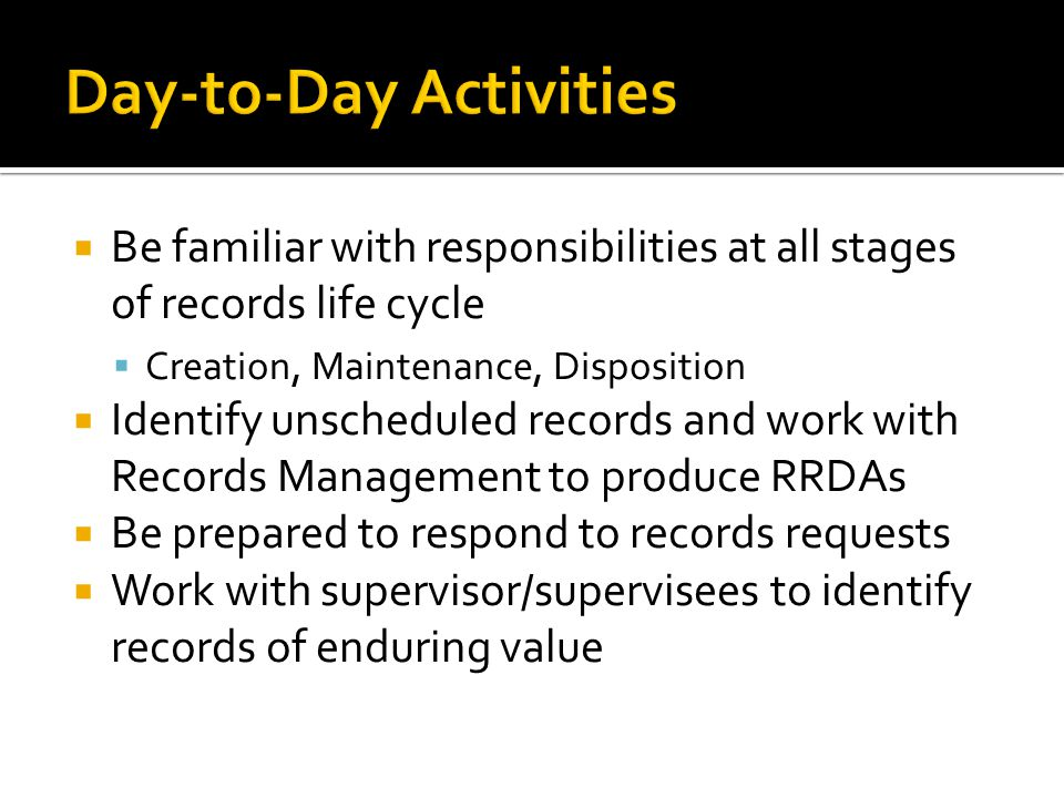 Be familiar with responsibilities at all stages of records life cycle Creation, Maintenance, Disposition Identify unscheduled records and work with Records Management to produce RRDAs Be prepared to respond to records requests Work with supervisor/supervisees to identify records of enduring value