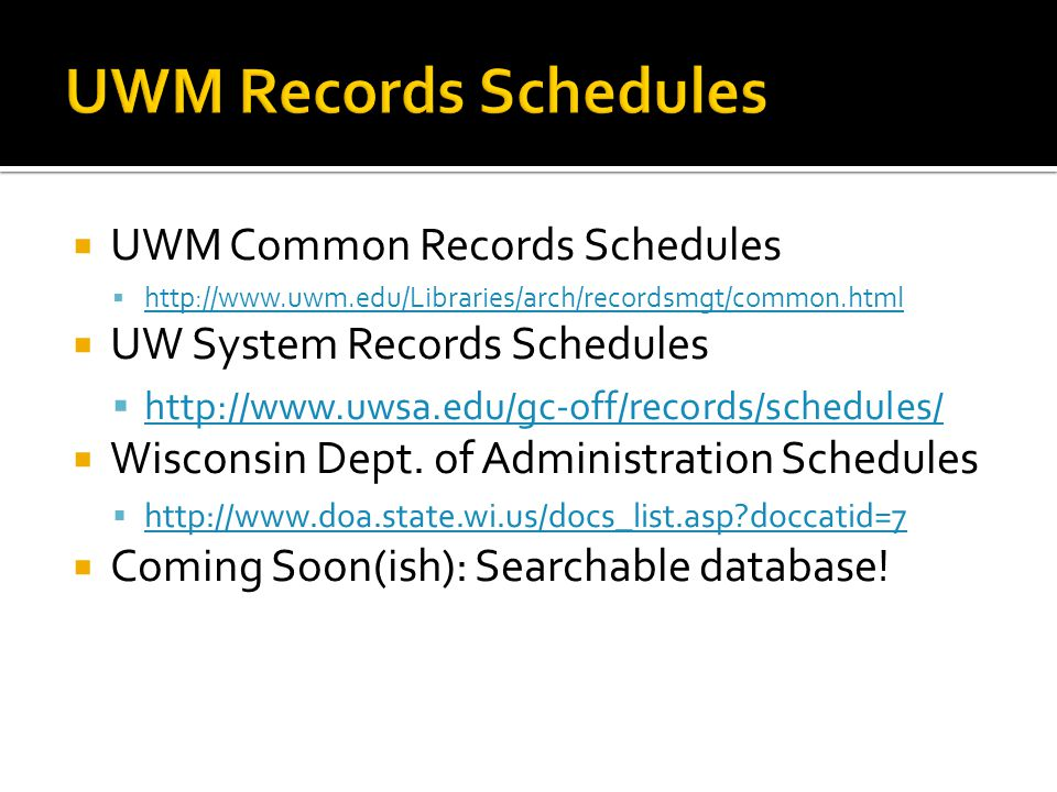 UWM Common Records Schedules http://www.uwm.edu/Libraries/arch/recordsmgt/common.html UW System Records Schedules http://www.uwsa.edu/gc-off/records/schedules/ Wisconsin Dept.
