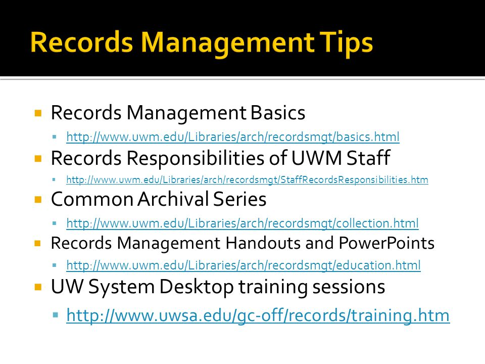 Records Management Basics http://www.uwm.edu/Libraries/arch/recordsmgt/basics.html Records Responsibilities of UWM Staff http://www.uwm.edu/Libraries/arch/recordsmgt/StaffRecordsResponsibilities.htm Common Archival Series http://www.uwm.edu/Libraries/arch/recordsmgt/collection.html Records Management Handouts and PowerPoints http://www.uwm.edu/Libraries/arch/recordsmgt/education.html UW System Desktop training sessions http://www.uwsa.edu/gc-off/records/training.htm