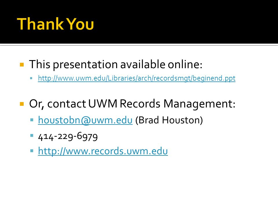 This presentation available online: http://www.uwm.edu/Libraries/arch/recordsmgt/beginend.ppt Or, contact UWM Records Management: houstobn@uwm.edu (Brad Houston) houstobn@uwm.edu 414-229-6979 http://www.records.uwm.edu