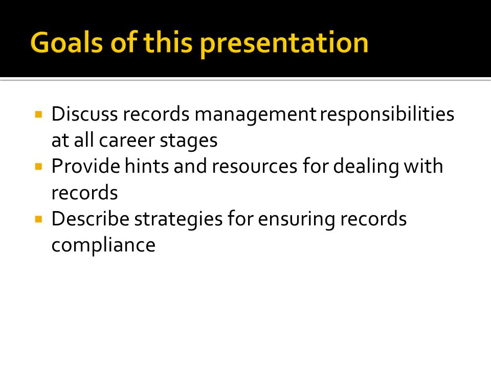 Discuss records management responsibilities at all career stages Provide hints and resources for dealing with records Describe strategies for ensuring records compliance