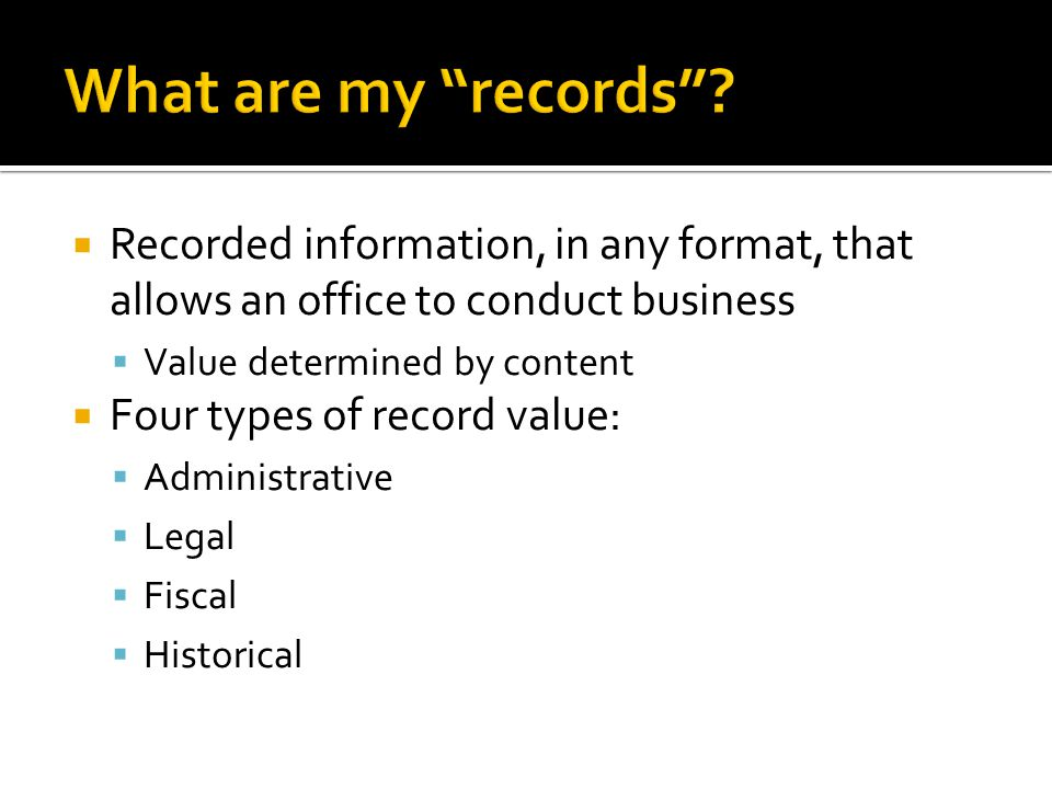 Recorded information, in any format, that allows an office to conduct business Value determined by content Four types of record value: Administrative Legal Fiscal Historical