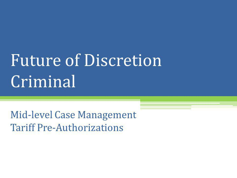 Future of Discretion Criminal Mid-level Case Management Tariff Pre-Authorizations