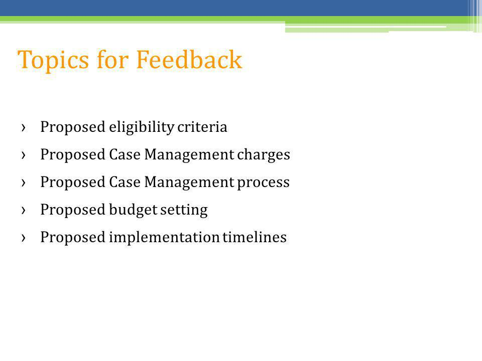 Topics for Feedback Proposed eligibility criteria Proposed Case Management charges Proposed Case Management process Proposed budget setting Proposed i