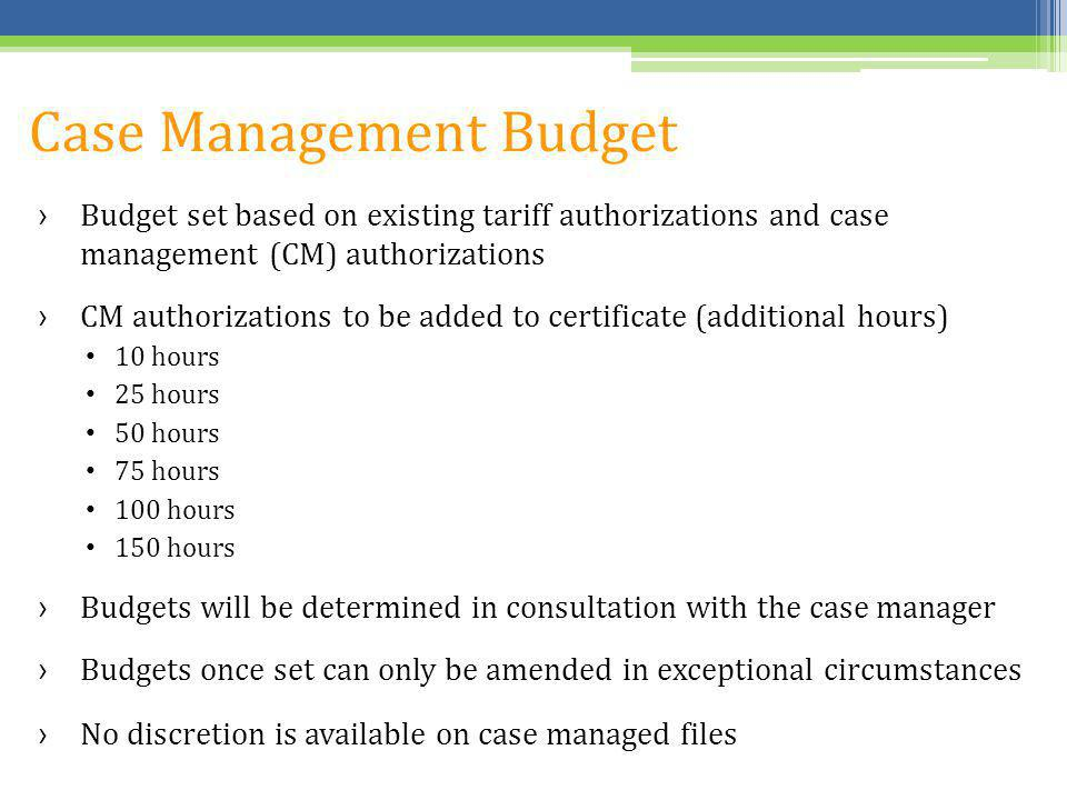 Case Management Budget Budget set based on existing tariff authorizations and case management (CM) authorizations CM authorizations to be added to cer