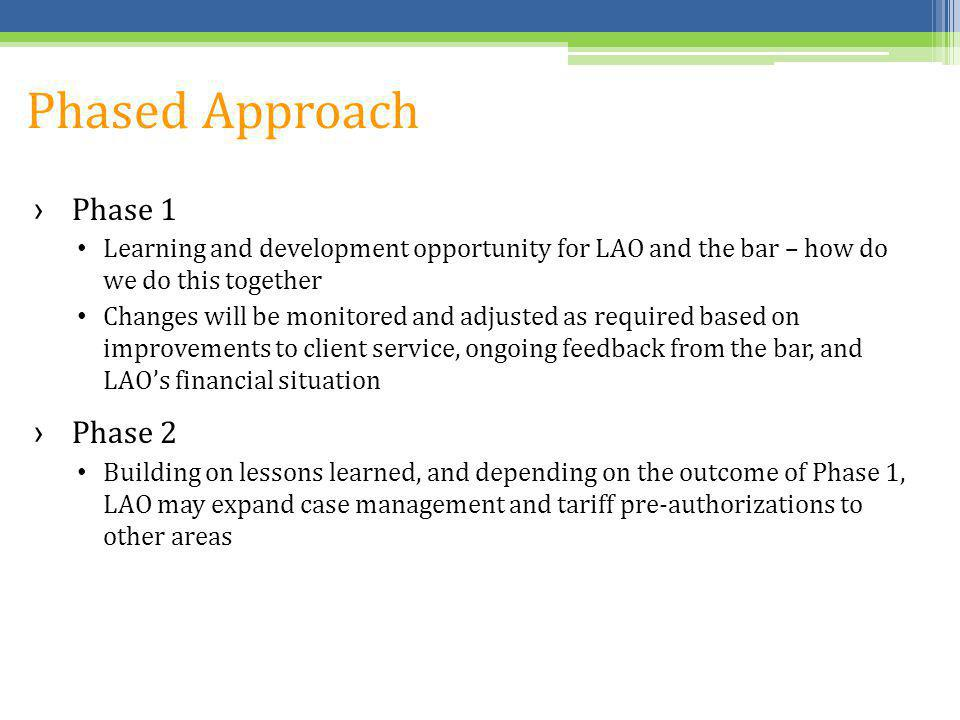 Phased Approach Phase 1 Learning and development opportunity for LAO and the bar – how do we do this together Changes will be monitored and adjusted as required based on improvements to client service, ongoing feedback from the bar, and LAOs financial situation Phase 2 Building on lessons learned, and depending on the outcome of Phase 1, LAO may expand case management and tariff pre-authorizations to other areas
