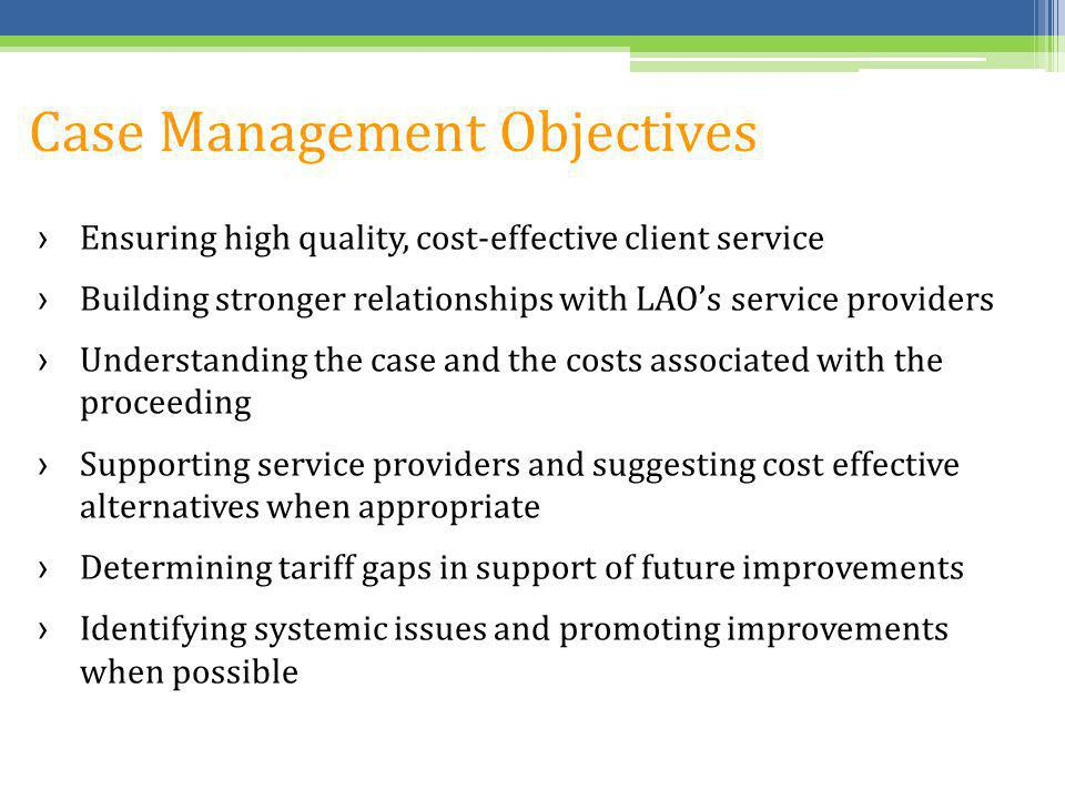 Case Management Objectives Ensuring high quality, cost-effective client service Building stronger relationships with LAOs service providers Understand